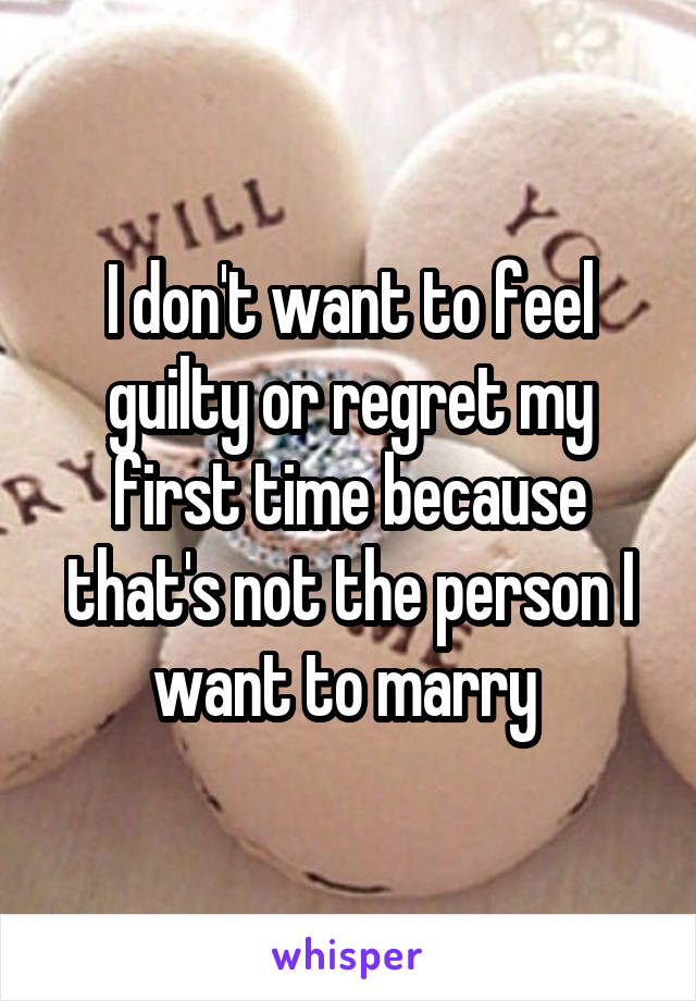 I don't want to feel guilty or regret my first time because that's not the person I want to marry