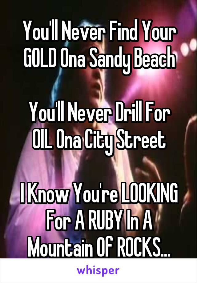 You'll Never Find Your GOLD Ona Sandy Beach  You'll Never Drill For OIL Ona City Street  I Know You're LOOKING For A RUBY In A Mountain Of ROCKS...