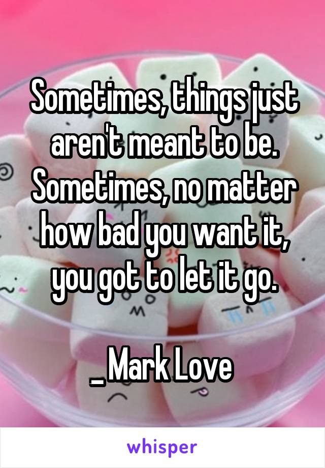 Sometimes, things just aren't meant to be. Sometimes, no matter how bad you want it, you got to let it go.  _ Mark Love