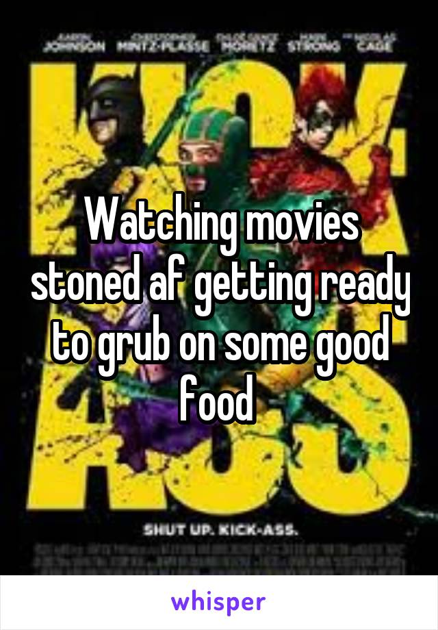 Watching movies stoned af getting ready to grub on some good food