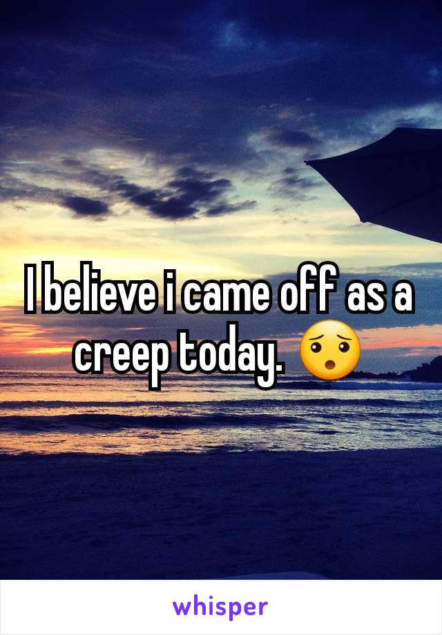 I believe i came off as a creep today. 😯