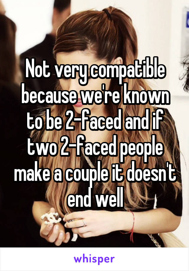 Not very compatible because we're known to be 2-faced and if two 2-faced people make a couple it doesn't end well