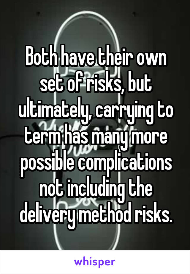 Both have their own set of risks, but ultimately, carrying to term has many more possible complications not including the delivery method risks.