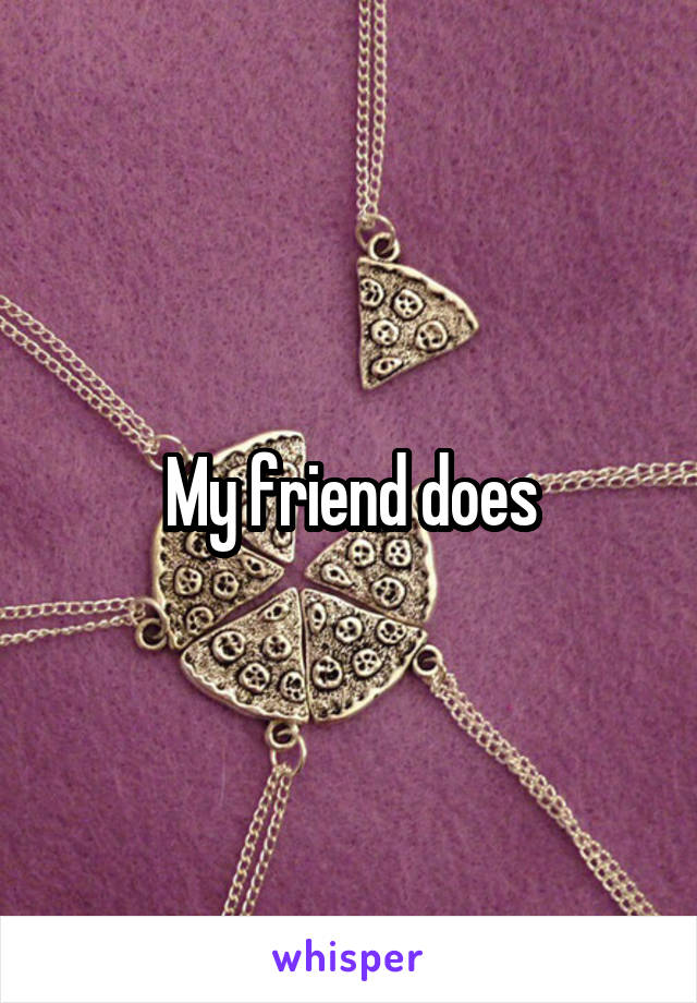 My friend does