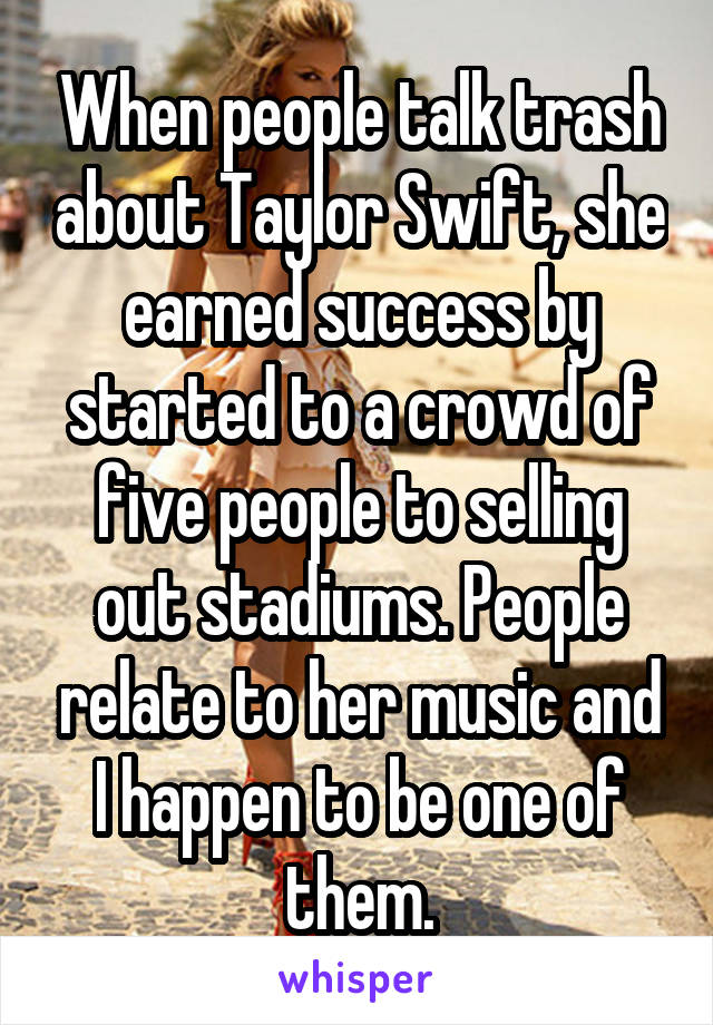 When people talk trash about Taylor Swift, she earned success by started to a crowd of five people to selling out stadiums. People relate to her music and I happen to be one of them.