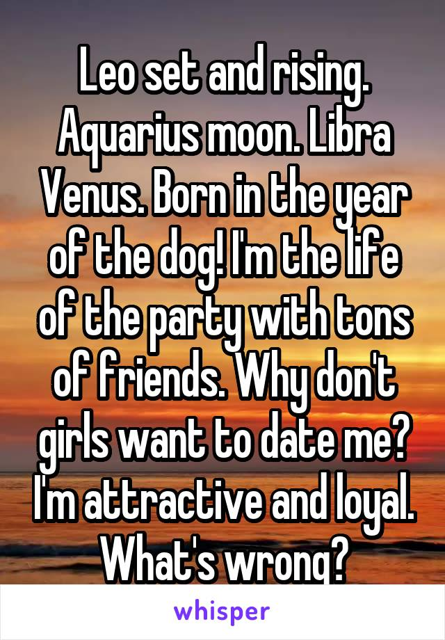 Leo set and rising. Aquarius moon. Libra Venus. Born in the year of the dog! I'm the life of the party with tons of friends. Why don't girls want to date me? I'm attractive and loyal. What's wrong?