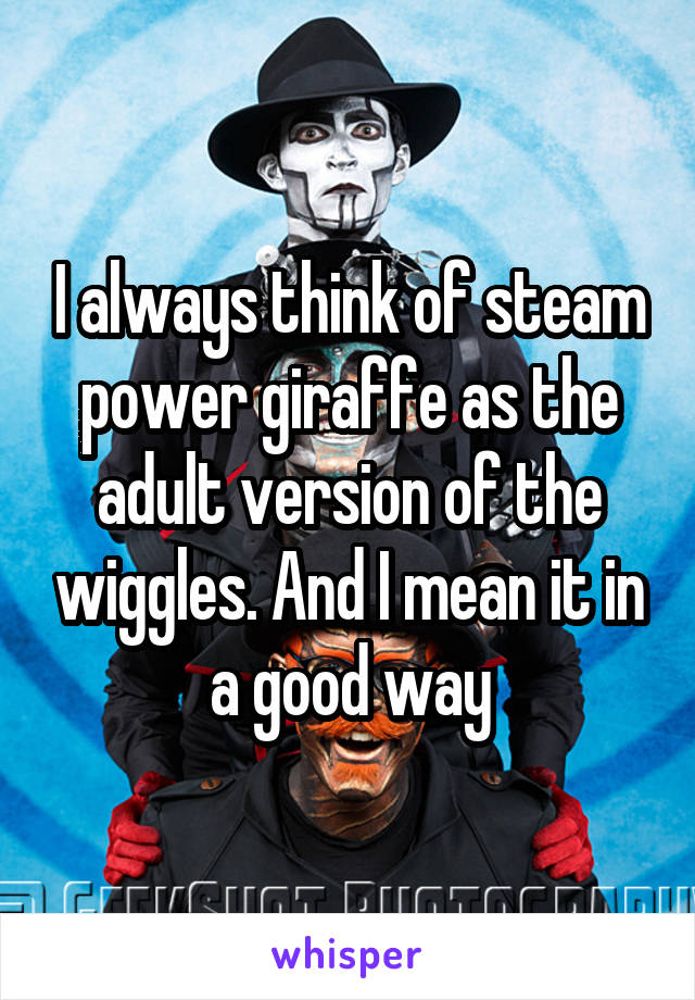 I always think of steam power giraffe as the adult version of the wiggles. And I mean it in a good way