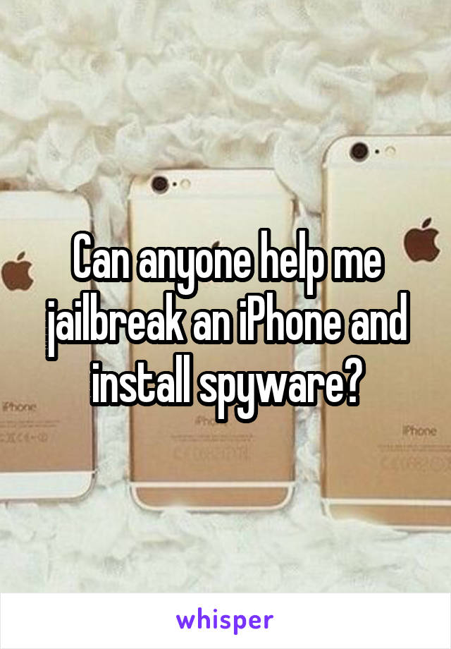 Can anyone help me jailbreak an iPhone and install spyware?