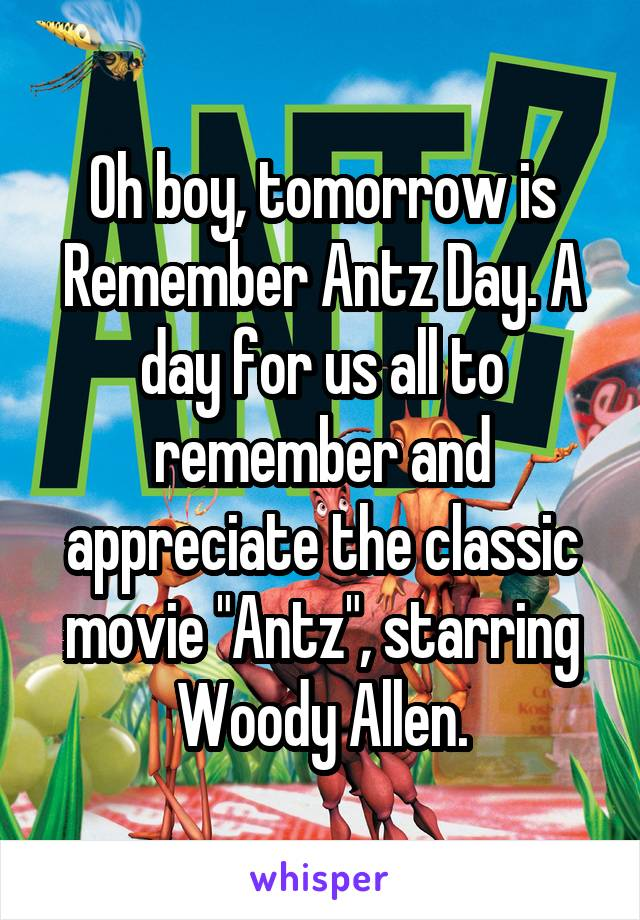 """Oh boy, tomorrow is Remember Antz Day. A day for us all to remember and appreciate the classic movie """"Antz"""", starring Woody Allen."""