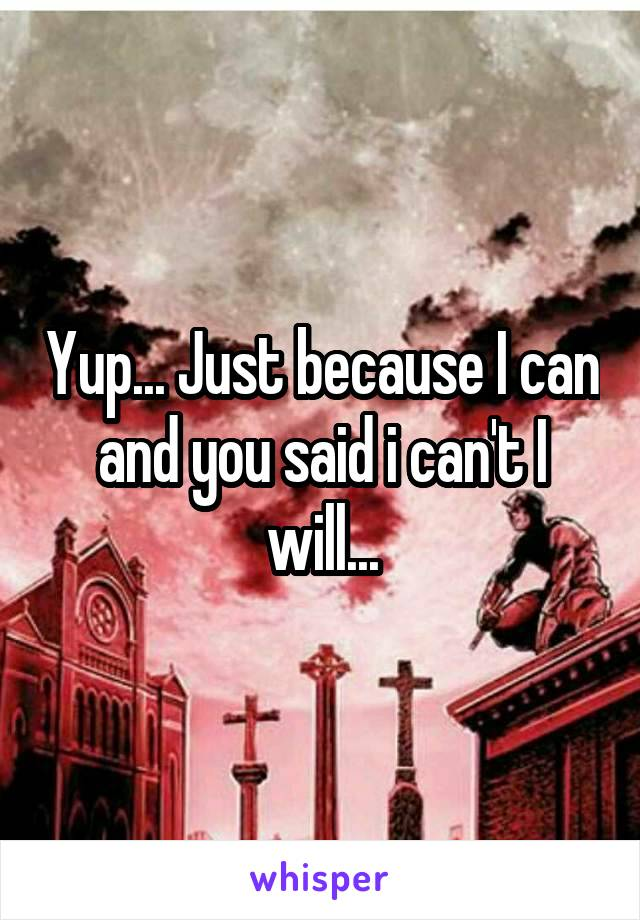 Yup... Just because I can and you said i can't I will...