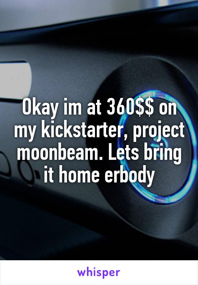 Okay im at 360$$ on my kickstarter, project moonbeam. Lets bring it home erbody