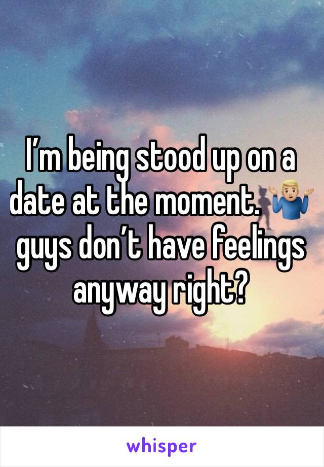 I'm being stood up on a date at the moment. 🤷🏼‍♂️ guys don't have feelings anyway right?