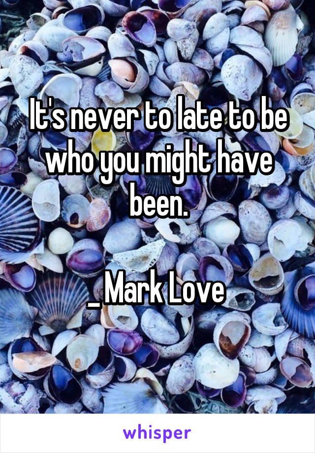 It's never to late to be who you might have been.  _ Mark Love