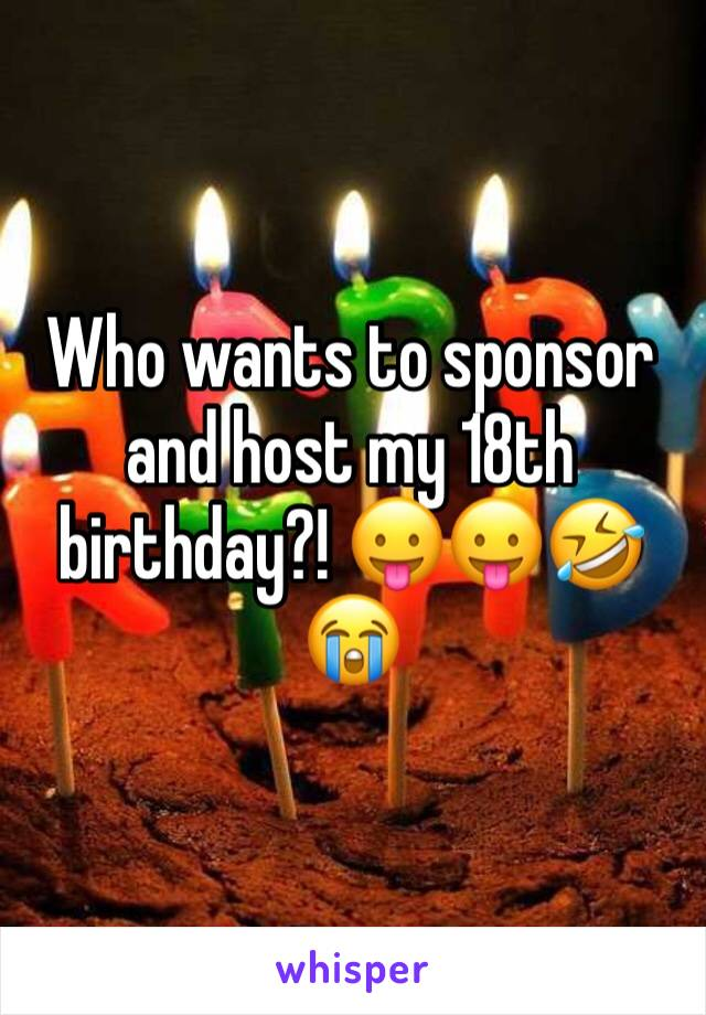 Who wants to sponsor and host my 18th birthday?! 😛😛🤣😭