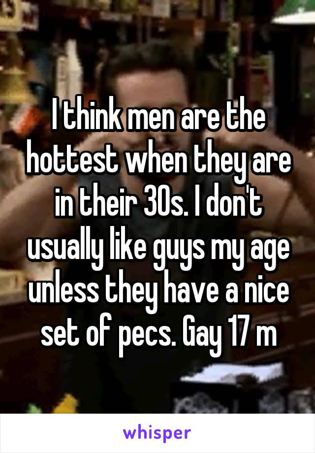 I think men are the hottest when they are in their 30s. I don't usually like guys my age unless they have a nice set of pecs. Gay 17 m