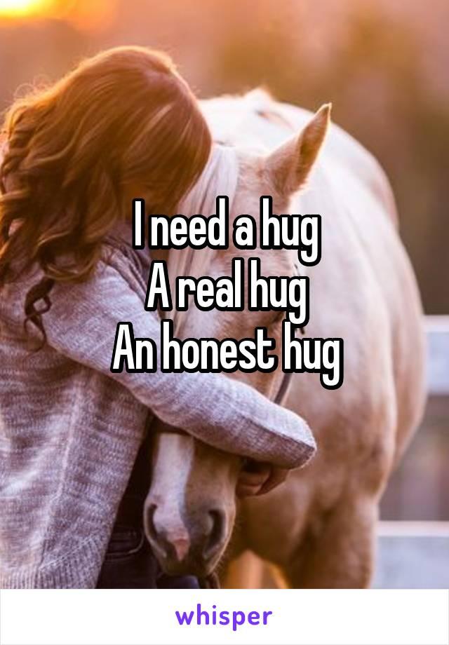 I need a hug A real hug An honest hug
