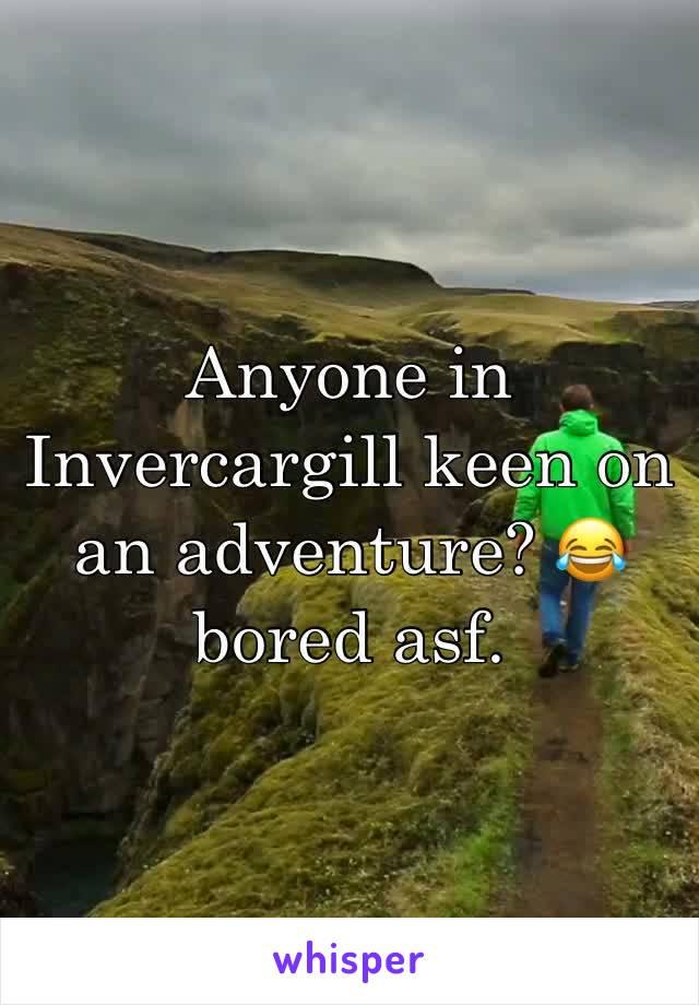 Anyone in Invercargill keen on an adventure? 😂 bored asf.
