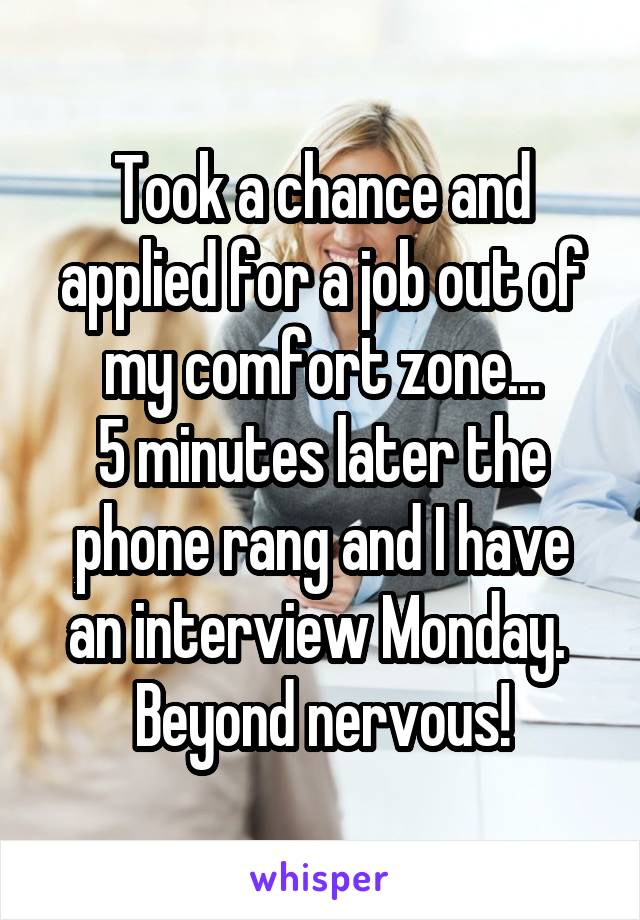 Took a chance and applied for a job out of my comfort zone... 5 minutes later the phone rang and I have an interview Monday.  Beyond nervous!