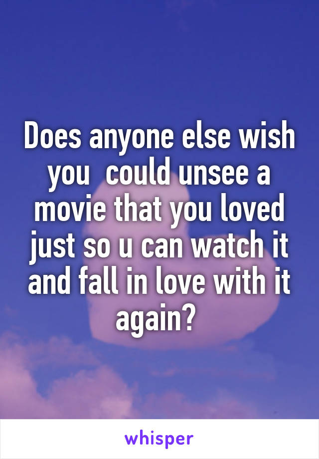 Does anyone else wish you  could unsee a movie that you loved just so u can watch it and fall in love with it again?