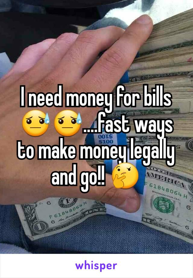I need money for bills😓😓....fast ways to make money legally and go!! 🤔
