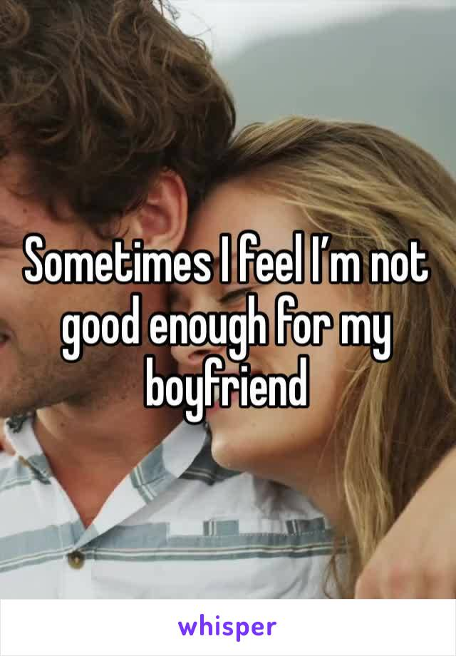 Sometimes I feel I'm not good enough for my boyfriend
