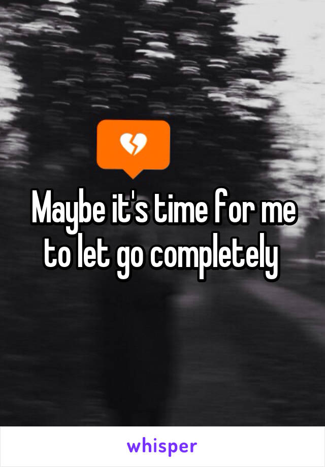 Maybe it's time for me to let go completely