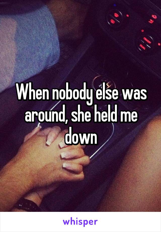 When nobody else was around, she held me down