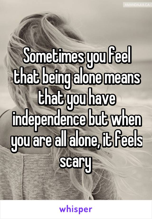 Sometimes you feel that being alone means that you have independence but when you are all alone, it feels scary