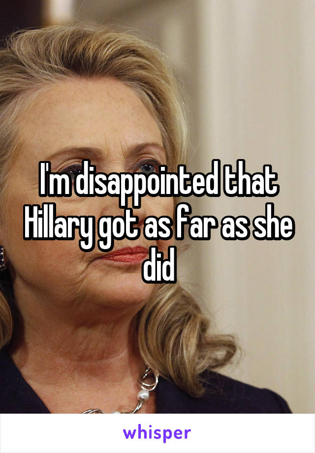 I'm disappointed that Hillary got as far as she did