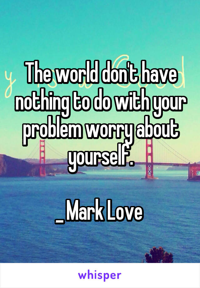 The world don't have nothing to do with your problem worry about yourself.  _ Mark Love