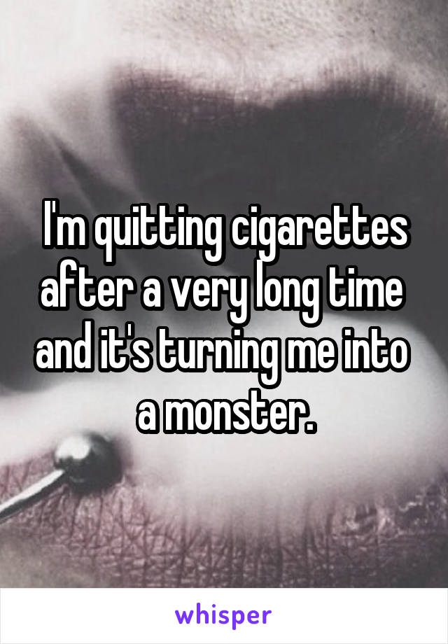 I'm quitting cigarettes after a very long time  and it's turning me into  a monster.