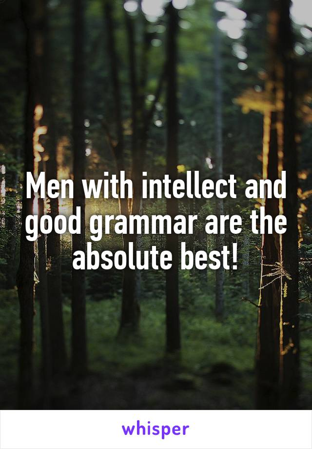 Men with intellect and good grammar are the absolute best!