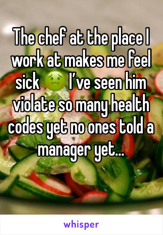 The chef at the place I work at makes me feel sick 🤢 I've seen him violate so many health codes yet no ones told a manager yet...