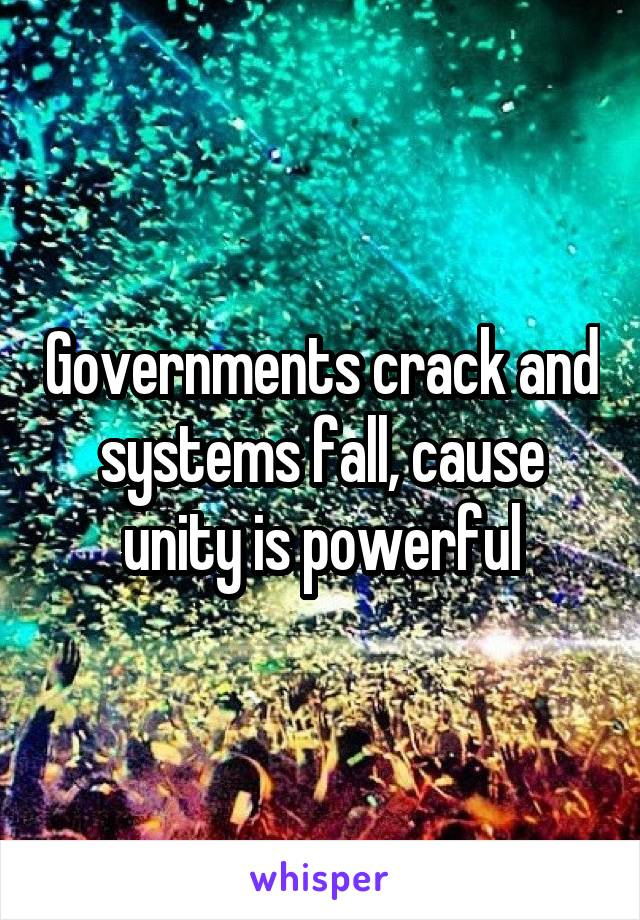 Governments crack and systems fall, cause unity is powerful