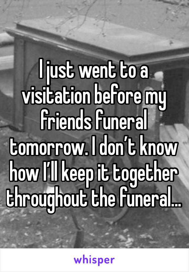I just went to a visitation before my friends funeral tomorrow. I don't know how I'll keep it together throughout the funeral...