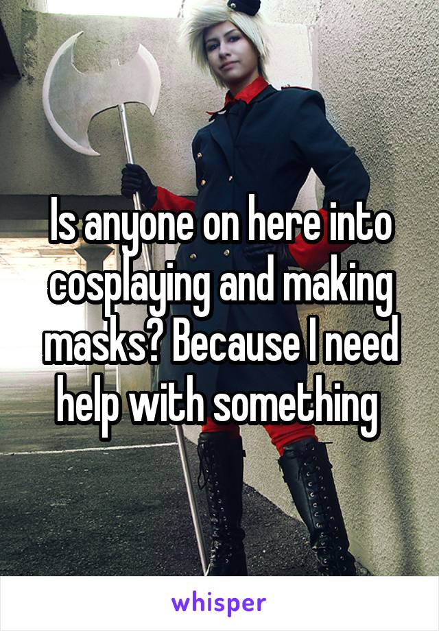 Is anyone on here into cosplaying and making masks? Because I need help with something