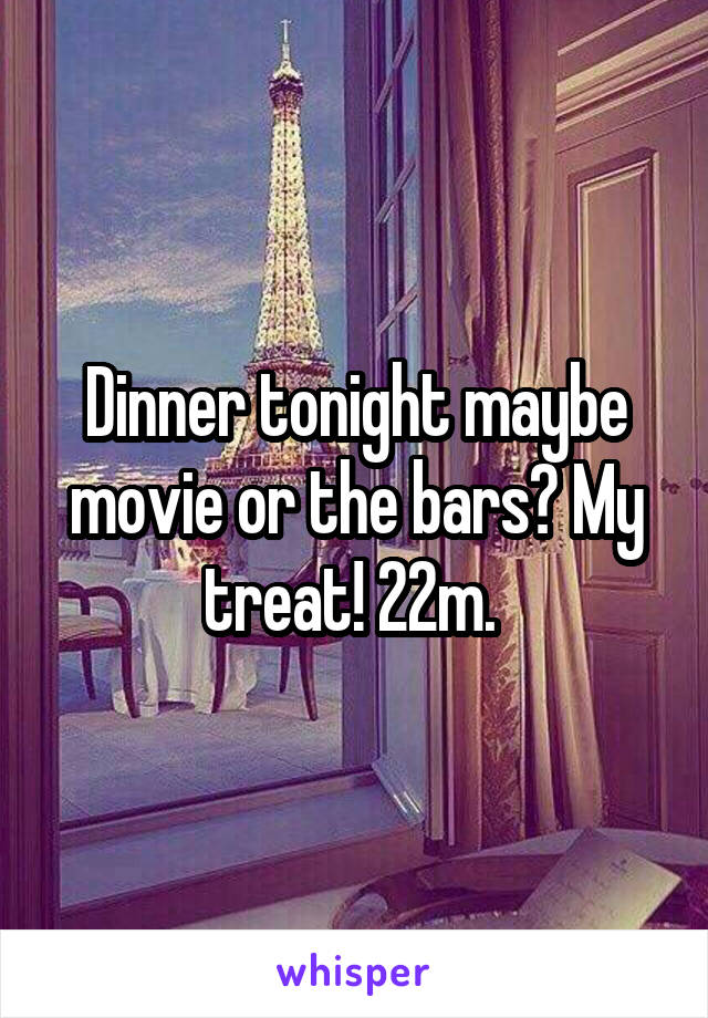 Dinner tonight maybe movie or the bars? My treat! 22m.