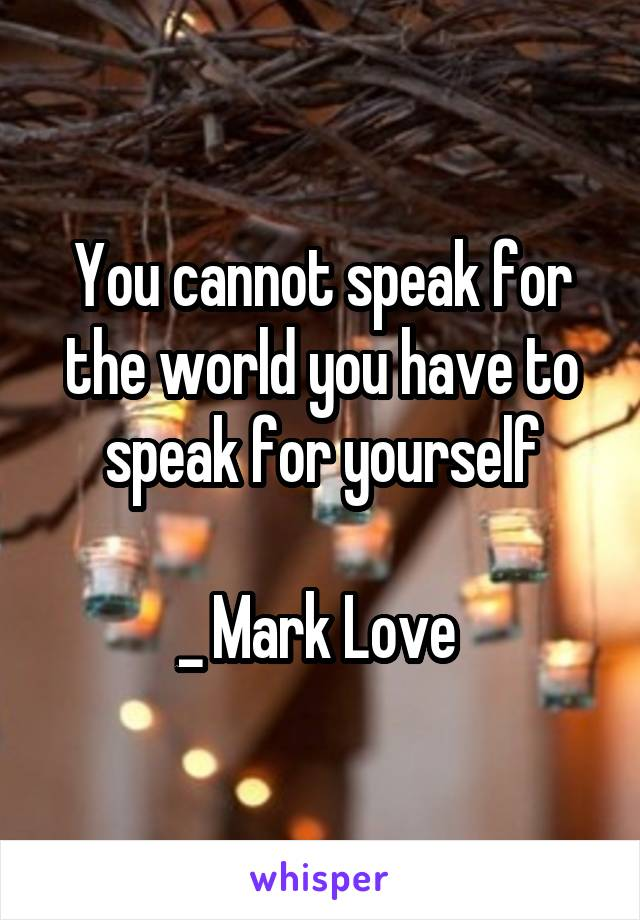 You cannot speak for the world you have to speak for yourself  _ Mark Love