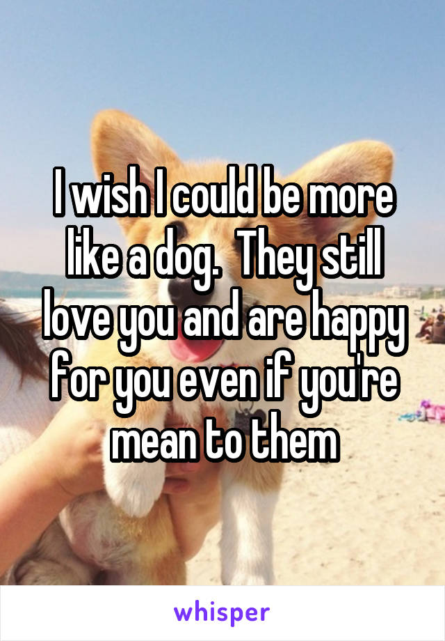 I wish I could be more like a dog.  They still love you and are happy for you even if you're mean to them
