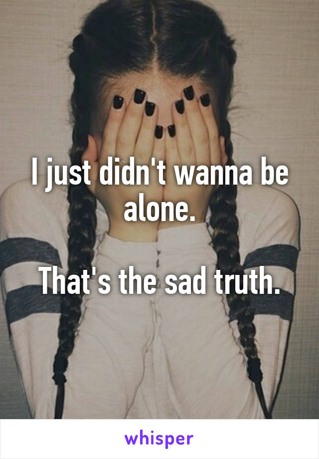 I just didn't wanna be alone.  That's the sad truth.