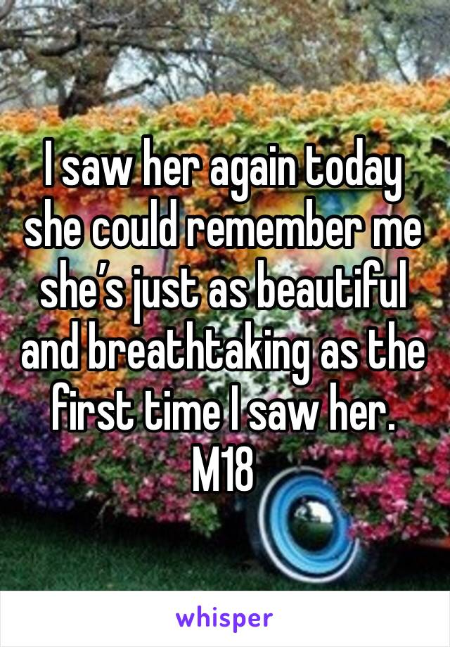 I saw her again today she could remember me she's just as beautiful and breathtaking as the first time I saw her.  M18