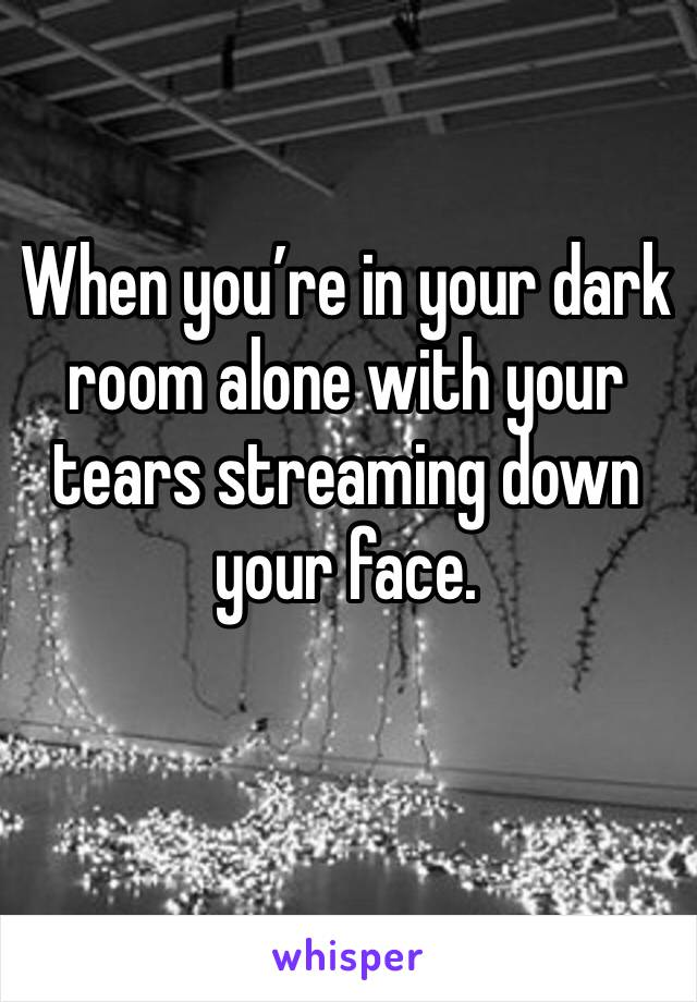When you're in your dark room alone with your tears streaming down your face.