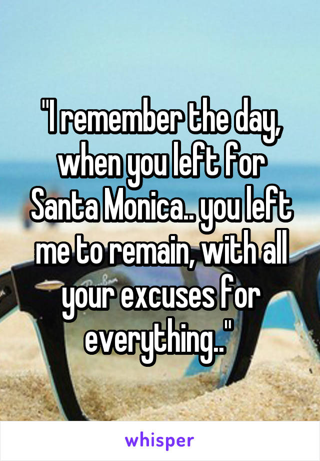"""""""I remember the day, when you left for Santa Monica.. you left me to remain, with all your excuses for everything.."""""""