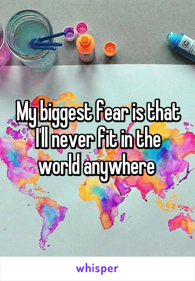 My biggest fear is that I'll never fit in the world anywhere
