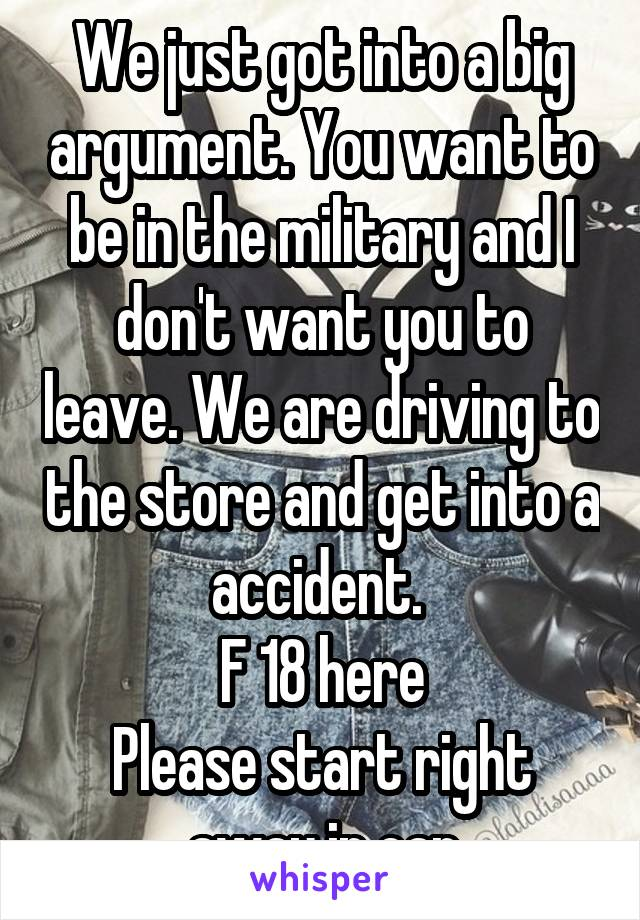 We just got into a big argument. You want to be in the military and I don't want you to leave. We are driving to the store and get into a accident.  F 18 here Please start right away in car