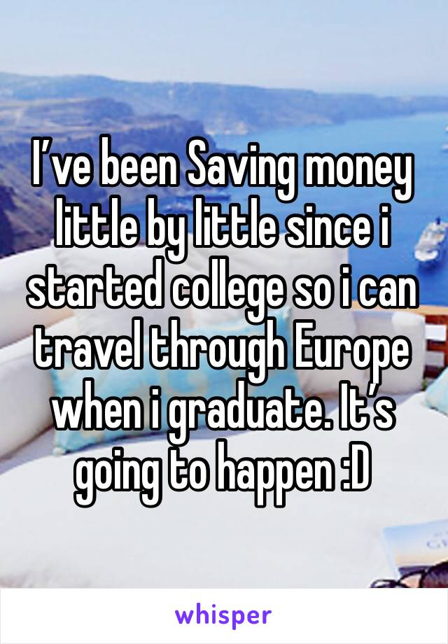 I've been Saving money little by little since i started college so i can travel through Europe when i graduate. It's going to happen :D