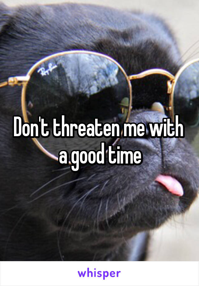 Don't threaten me with  a good time