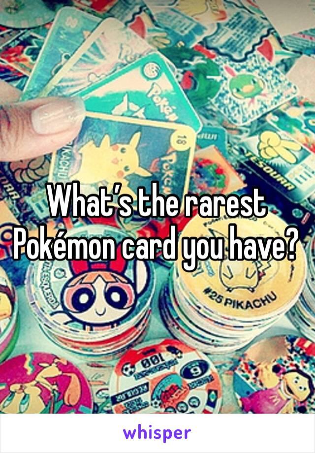 What's the rarest Pokémon card you have?