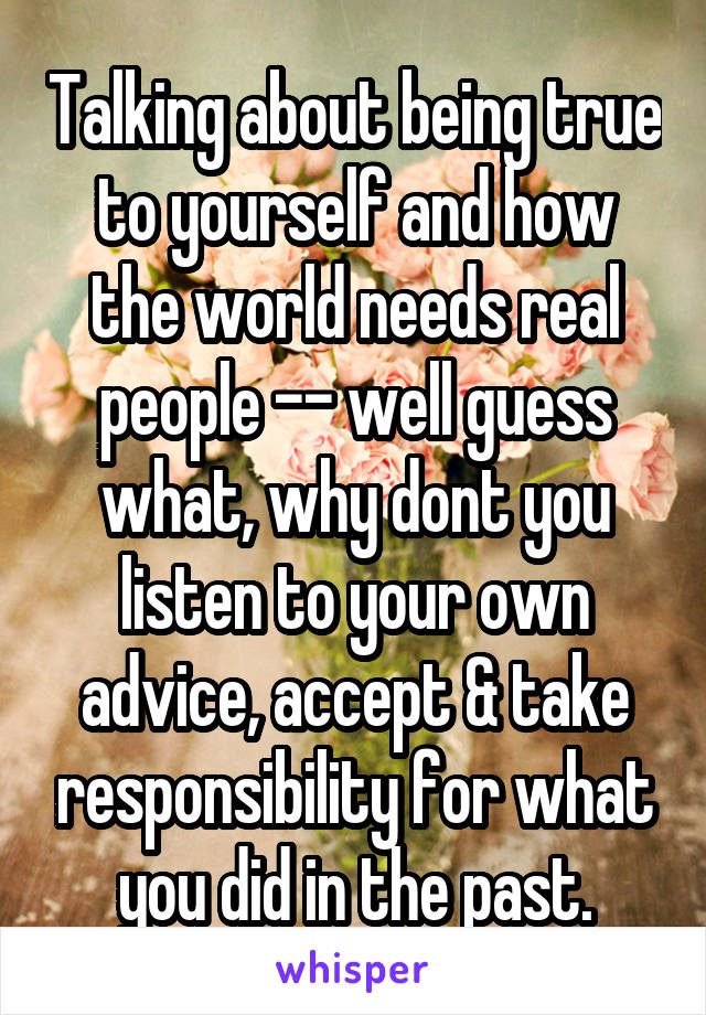 Talking about being true to yourself and how the world needs real people -- well guess what, why dont you listen to your own advice, accept & take responsibility for what you did in the past.