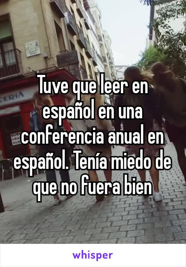 Tuve que leer en español en una conferencia anual en español. Tenía miedo de que no fuera bien